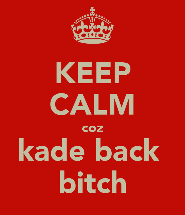 KEEP CALM coz kade back  bitch