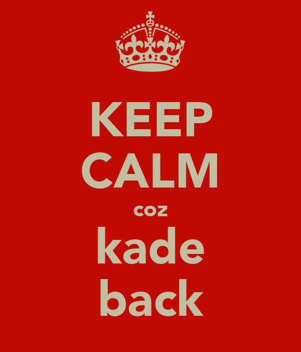KEEP CALM coz kade back