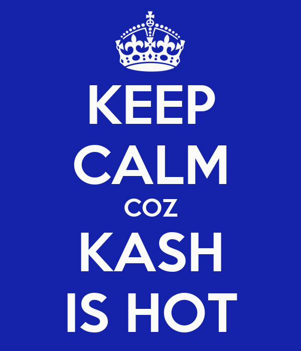 KEEP CALM COZ KASH IS HOT