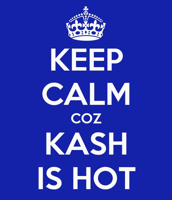 KEEP CALM COZ KASH IS HOT