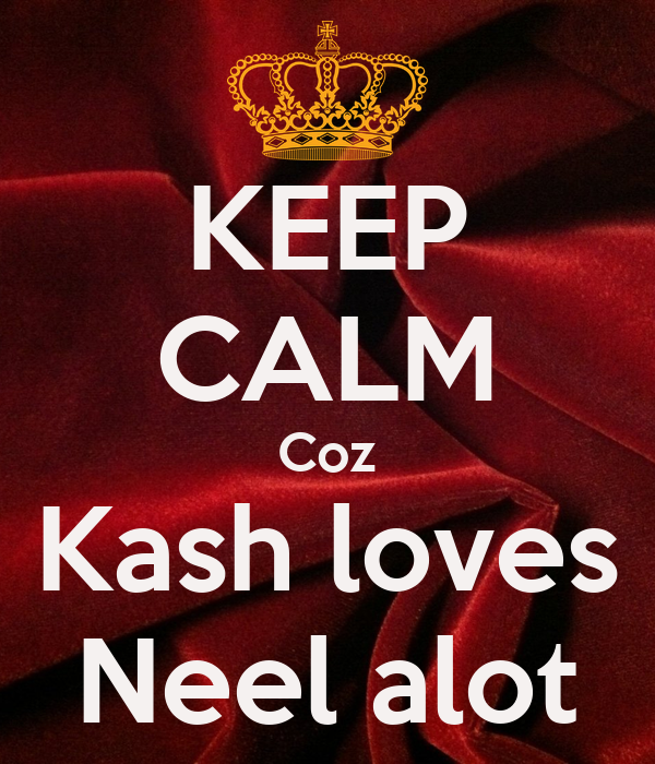 KEEP CALM Coz Kash loves Neel alot