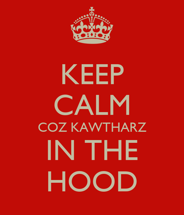 KEEP CALM COZ KAWTHARZ IN THE HOOD
