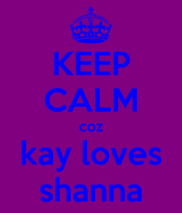KEEP CALM coz kay loves shanna