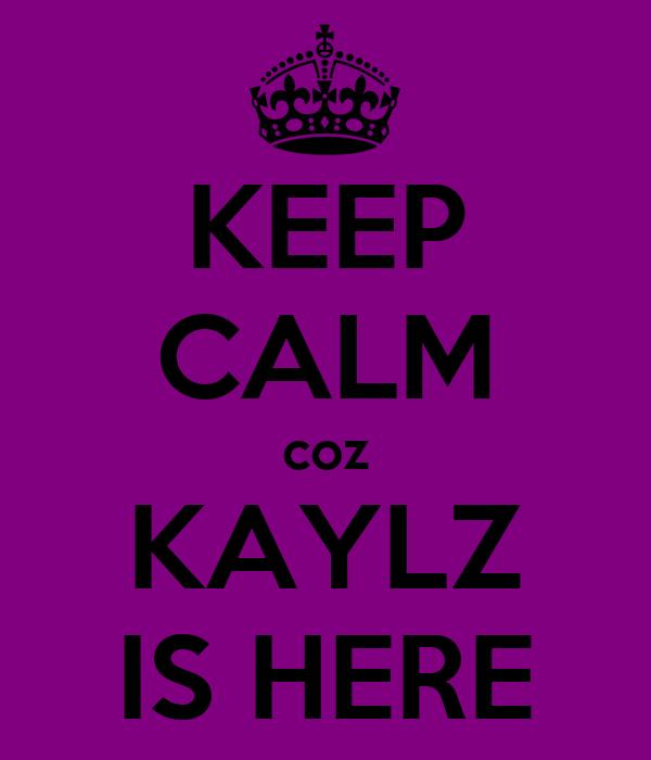 KEEP CALM coz KAYLZ IS HERE