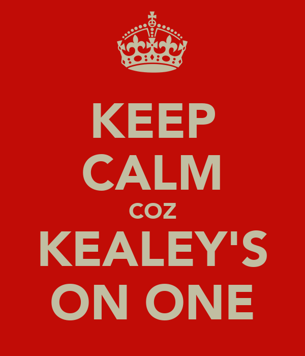 KEEP CALM COZ KEALEY'S ON ONE