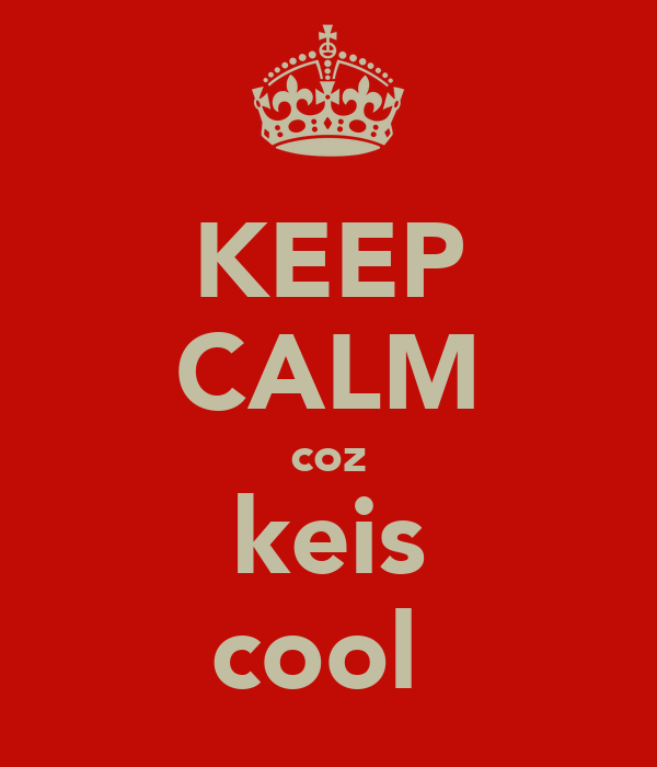 KEEP CALM coz keis cool
