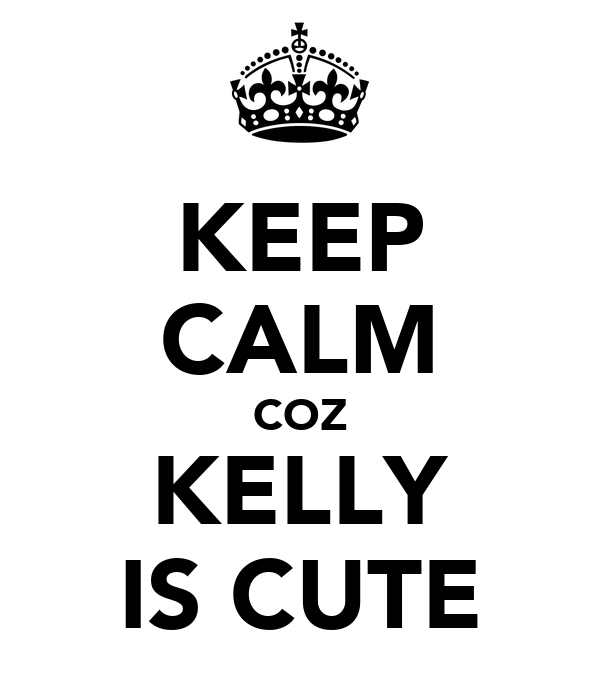 KEEP CALM COZ KELLY IS CUTE