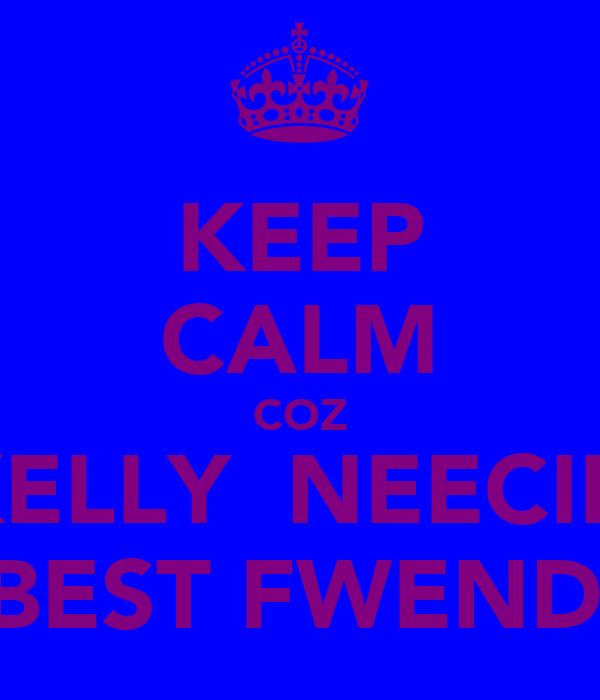KEEP CALM COZ KELLY  NEECIE  =BEST FWENDS