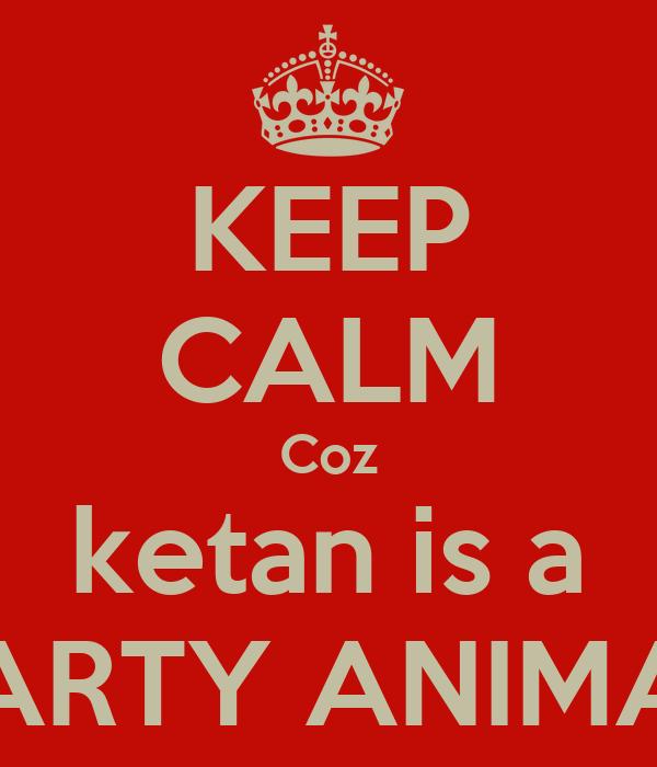 KEEP CALM Coz ketan is a PARTY ANIMAL