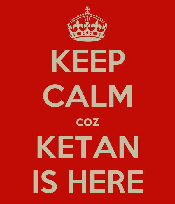 KEEP CALM coz KETAN IS HERE