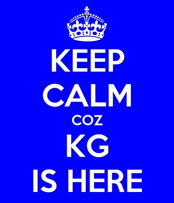 KEEP CALM COZ KG IS HERE
