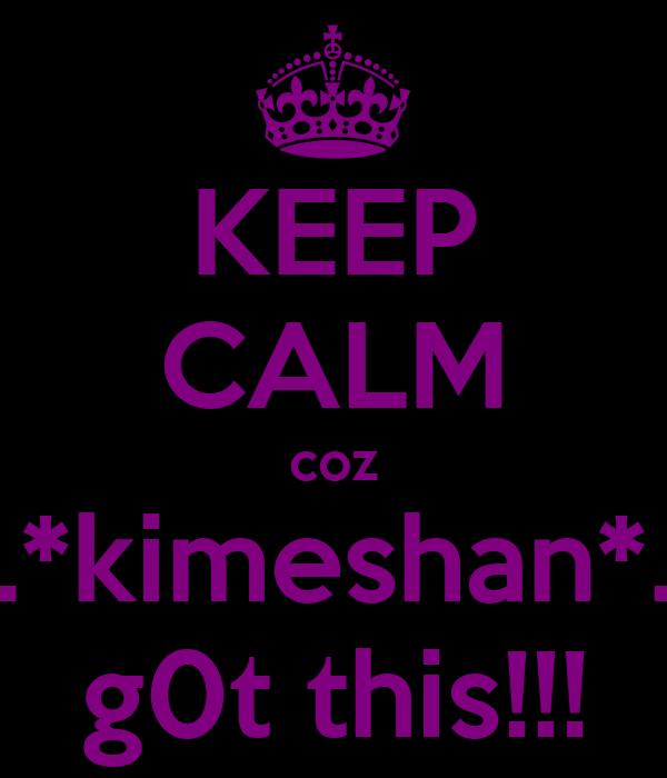 KEEP CALM coz ...*kimeshan*... g0t this!!!