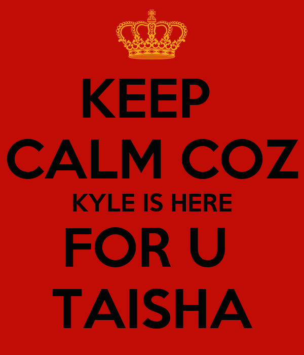 KEEP  CALM COZ KYLE IS HERE FOR U  TAISHA