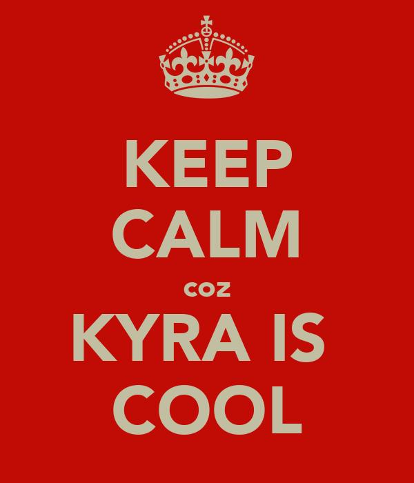 KEEP CALM coz KYRA IS  COOL