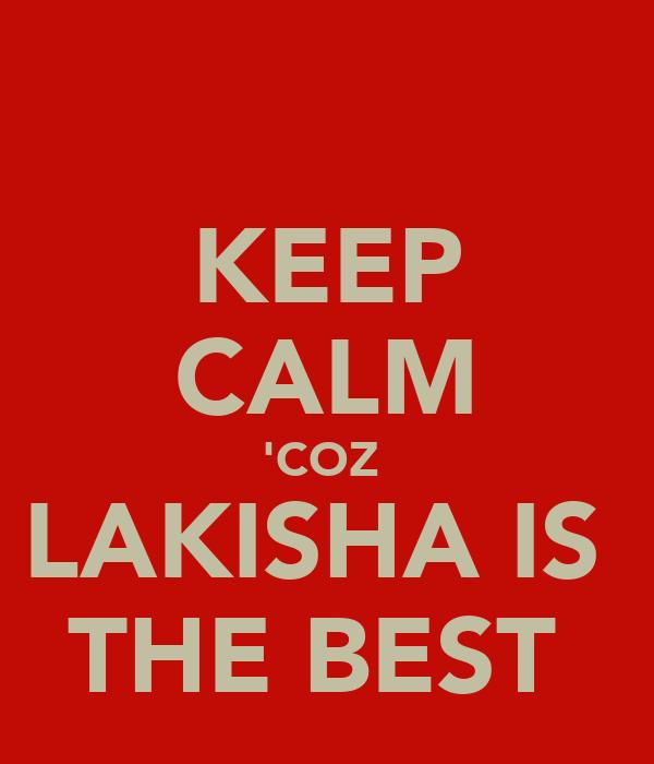 KEEP CALM 'COZ  LAKISHA IS  THE BEST