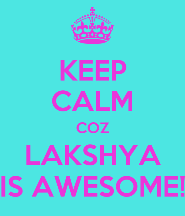 KEEP CALM COZ LAKSHYA IS AWESOME!