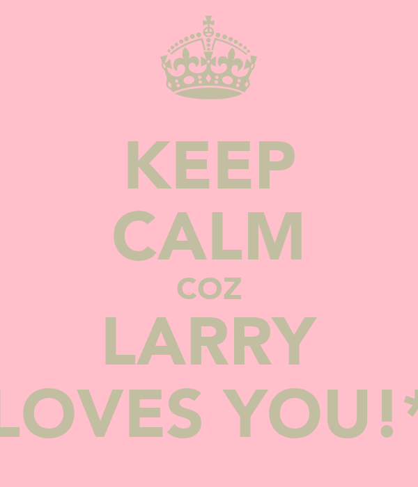 KEEP CALM COZ LARRY LOVES YOU!*