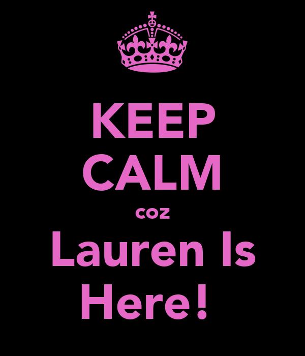 KEEP CALM coz Lauren Is Here!