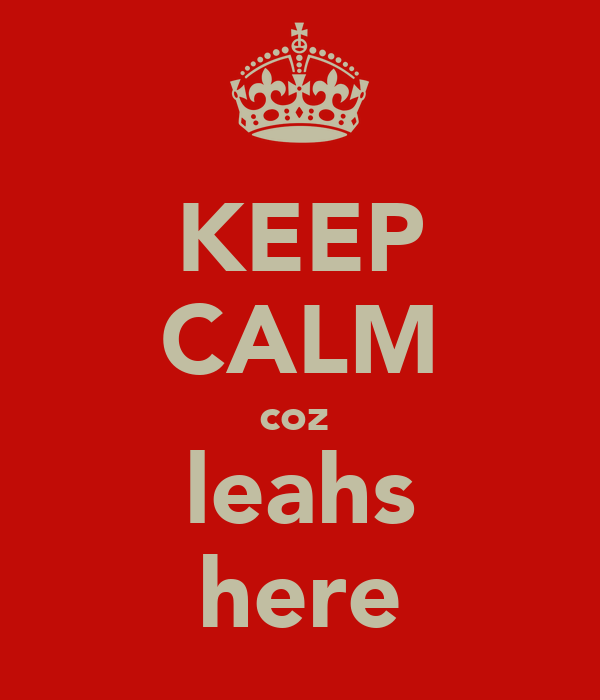 KEEP CALM coz  leahs here