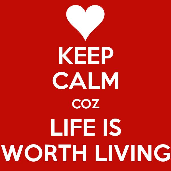 KEEP CALM COZ LIFE IS WORTH LIVING