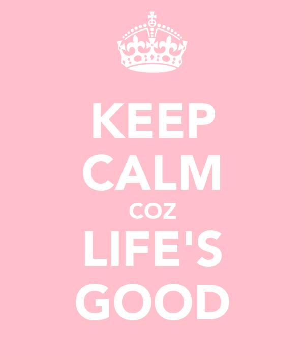 KEEP CALM COZ LIFE'S GOOD