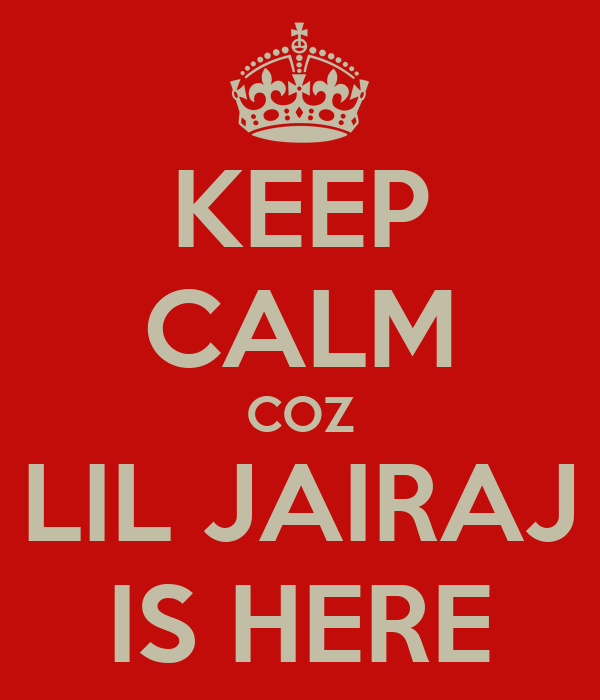 KEEP CALM COZ LIL JAIRAJ IS HERE