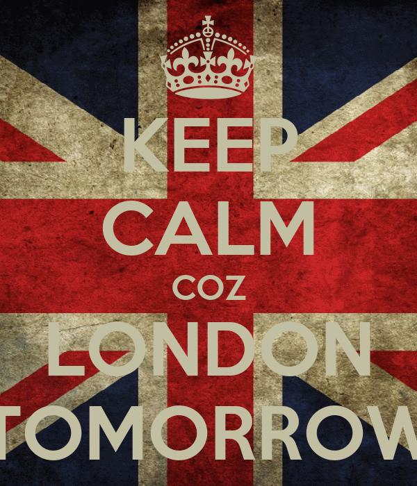 KEEP CALM COZ LONDON TOMORROW