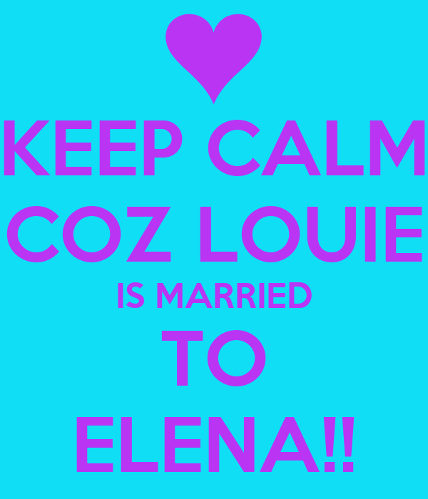 KEEP CALM COZ LOUIE IS MARRIED TO ELENA!!
