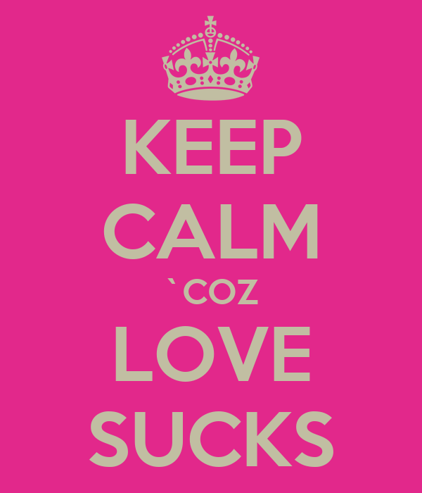 KEEP CALM `COZ LOVE SUCKS