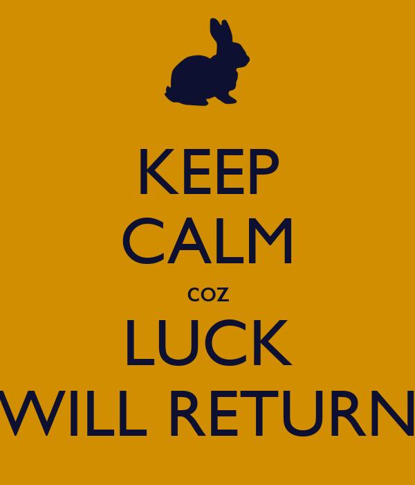 KEEP CALM coz LUCK WILL RETURN