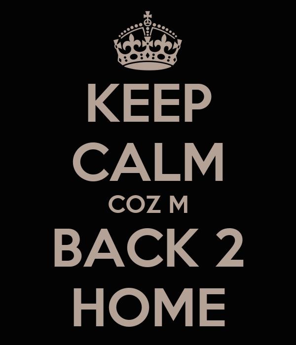 KEEP CALM COZ M BACK 2 HOME