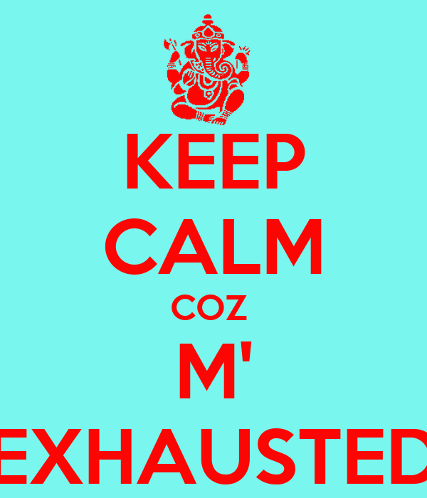 KEEP CALM COZ  M' EXHAUSTED