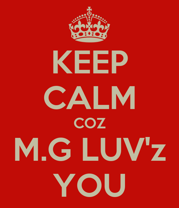 KEEP CALM COZ M.G LUV'z YOU