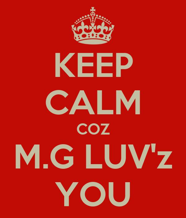 KEEP CALM COZ M.G LUV'z YOU