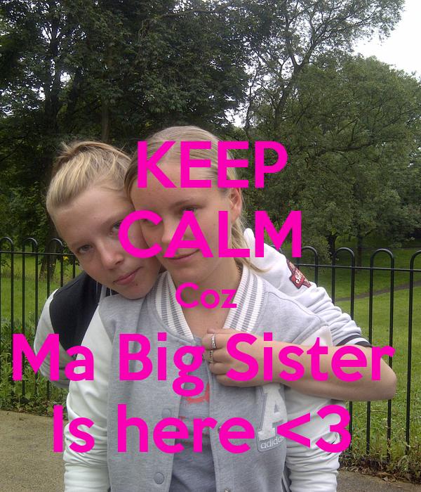 KEEP CALM Coz  Ma Big Sister  Is here <3