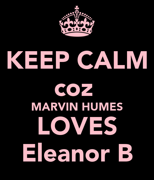 KEEP CALM coz  MARVIN HUMES LOVES Eleanor B