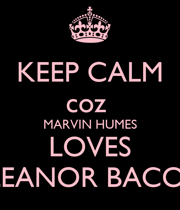 KEEP CALM coz  MARVIN HUMES LOVES ELEANOR BACON