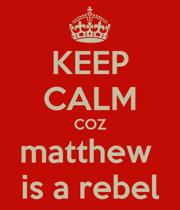 KEEP CALM COZ matthew  is a rebel
