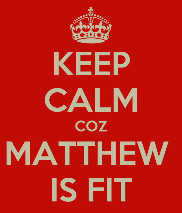KEEP CALM COZ MATTHEW  IS FIT