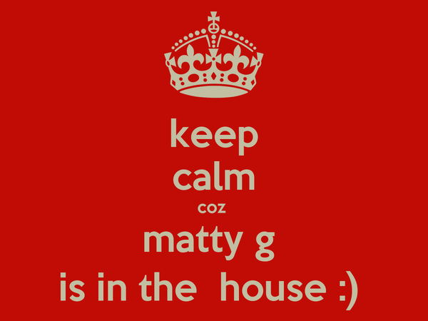 keep calm coz  matty g  is in the  house :)