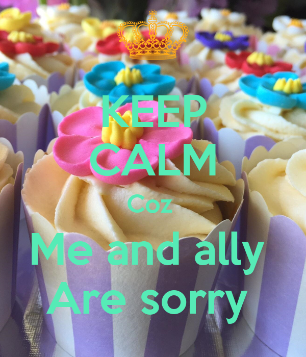 KEEP CALM Coz  Me and ally  Are sorry