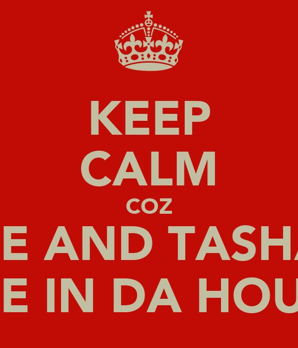 KEEP CALM COZ ME AND TASHA  ARE IN DA HOUSE