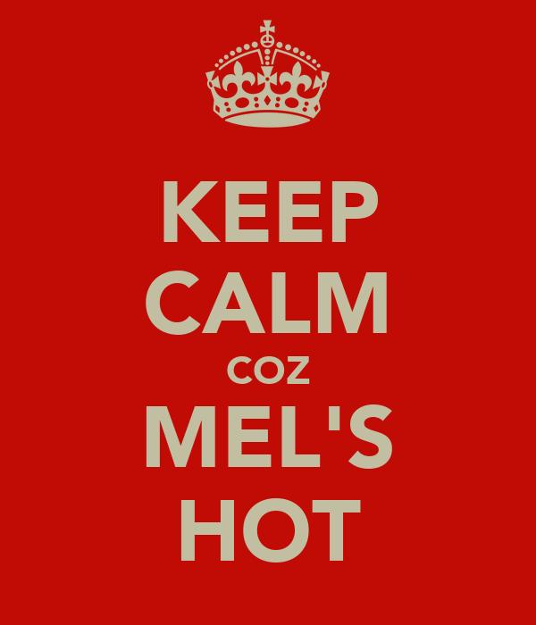 KEEP CALM COZ MEL'S HOT