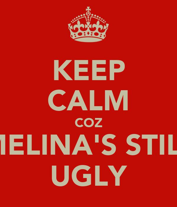 KEEP CALM COZ MELINA'S STILL UGLY