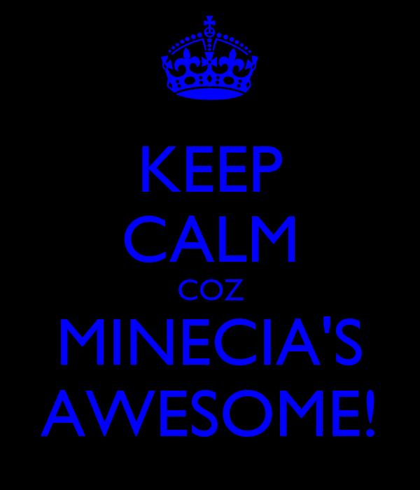 KEEP CALM COZ MINECIA'S AWESOME!