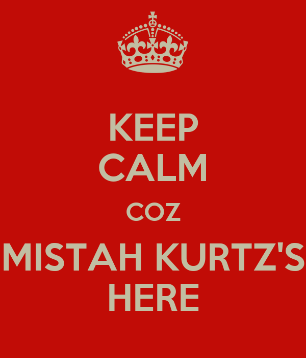 KEEP CALM COZ MISTAH KURTZ'S HERE