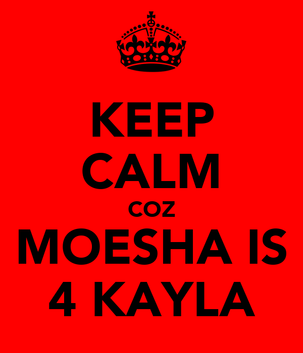KEEP CALM COZ MOESHA IS 4 KAYLA