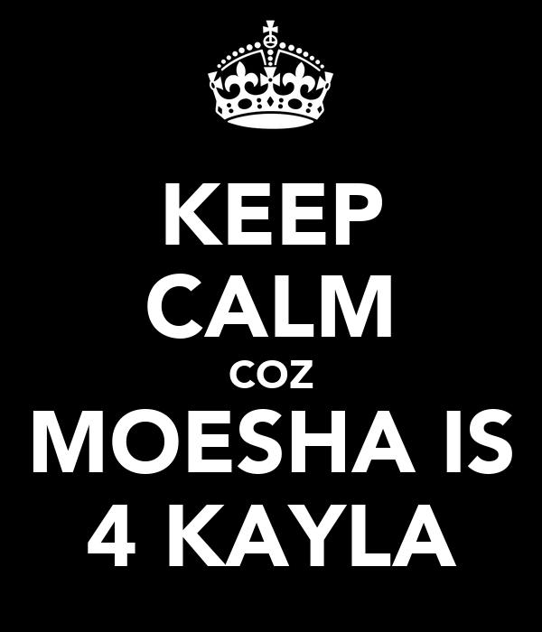 KEEP CALM COZ MOESHA IS 4 KAYLA