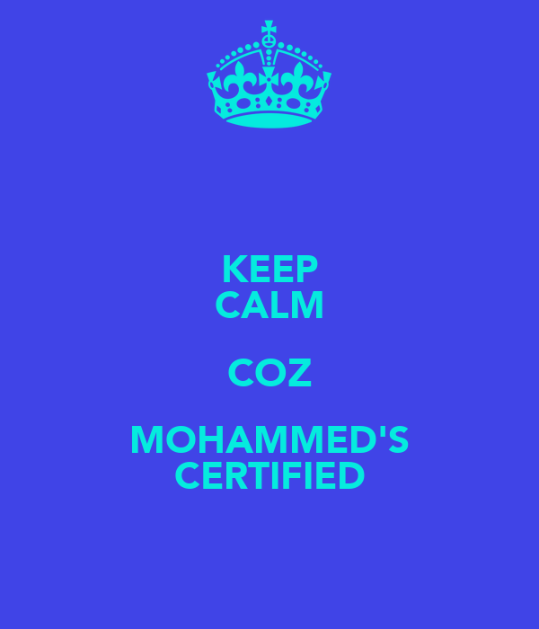 KEEP CALM COZ MOHAMMED'S CERTIFIED