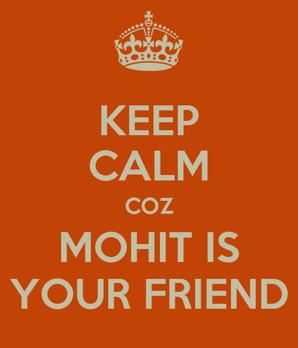 KEEP CALM COZ MOHIT IS YOUR FRIEND